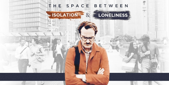 The Space Between: Isolation and Loneliness