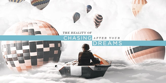 The Reality Of Chasing After Your Dreams