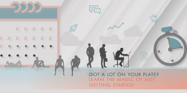 Got a Lot on Your Plate? Learn The Magic of Just Getting Started